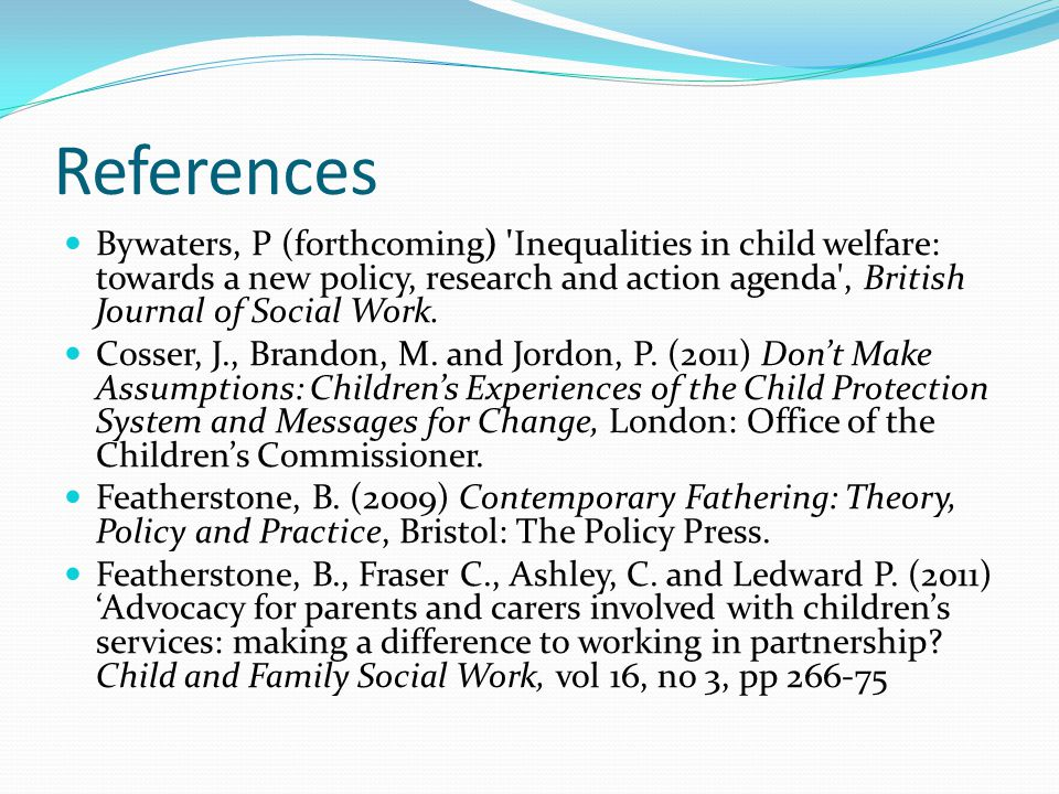 References Bywaters, P (forthcoming) 'Inequalities in child welfare: towards a new policy, research and action agenda', British Journal of Social Work