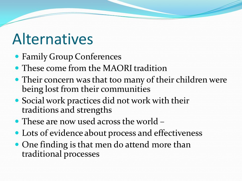 Alternatives Family Group Conferences These come from the MAORI tradition Their concern was that too many of their children were being lost from their