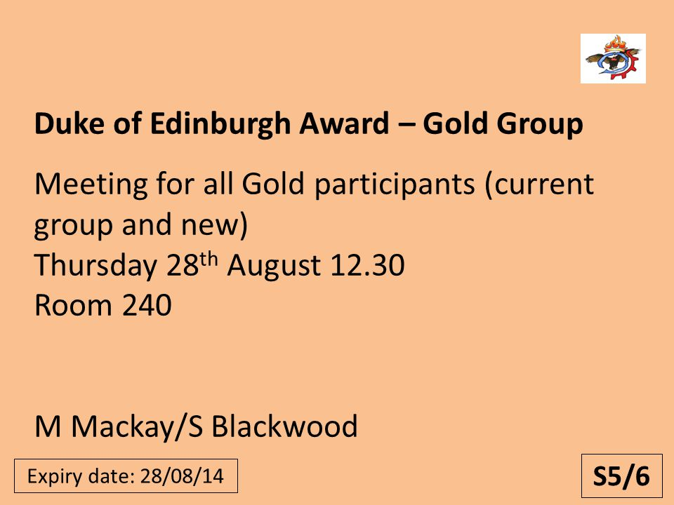 Expiry date: 28/08/14 Duke of Edinburgh Award – Gold Group Meeting for all Gold participants (current group and new) Thursday 28 th August 12.30 Room 240 M Mackay/S Blackwood