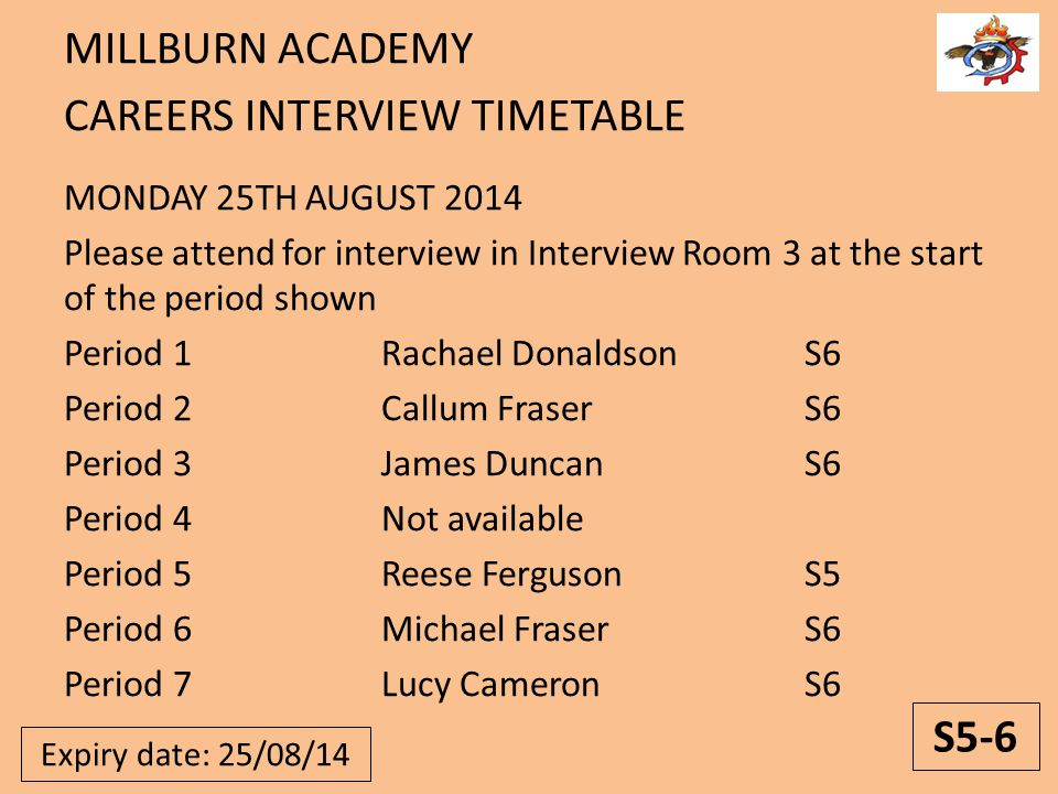 MILLBURN ACADEMY CAREERS INTERVIEW TIMETABLE MONDAY 25TH AUGUST 2014 Please attend for interview in Interview Room 3 at the start of the period shown Period 1Rachael DonaldsonS6 Period 2Callum FraserS6 Period 3James DuncanS6 Period 4Not available Period 5Reese FergusonS5 Period 6Michael FraserS6 Period 7Lucy CameronS6 S5-6 Expiry date: 25/08/14