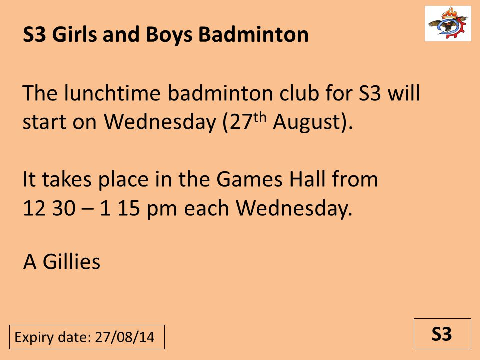 S3 S3 Girls and Boys Badminton Expiry date: 27/08/14 A Gillies The lunchtime badminton club for S3 will start on Wednesday (27 th August).