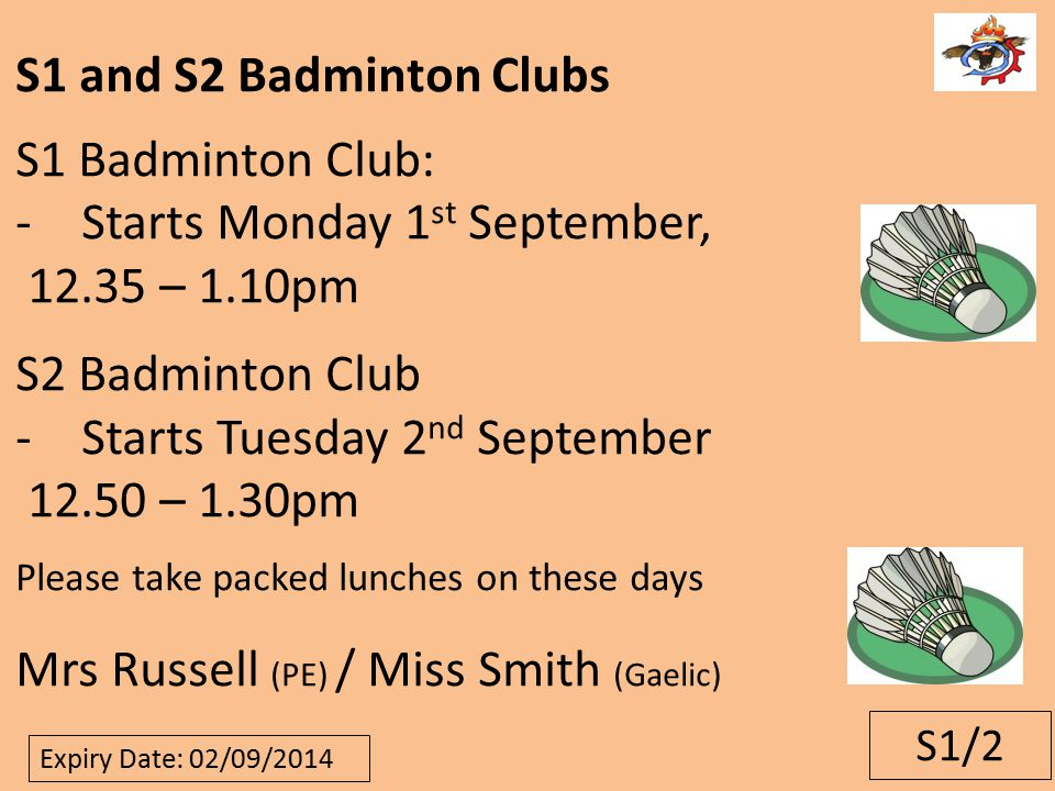 S1/2 S1 and S2 Badminton Clubs S1 Badminton Club: -Starts Monday 1 st September, 12.35 – 1.10pm S2 Badminton Club -Starts Tuesday 2 nd September 12.50 – 1.30pm Please take packed lunches on these days Mrs Russell (PE) / Miss Smith (Gaelic) Graphic here Expiry Date: 02/09/2014