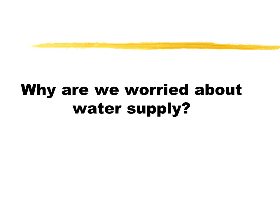Why are we worried about water supply?