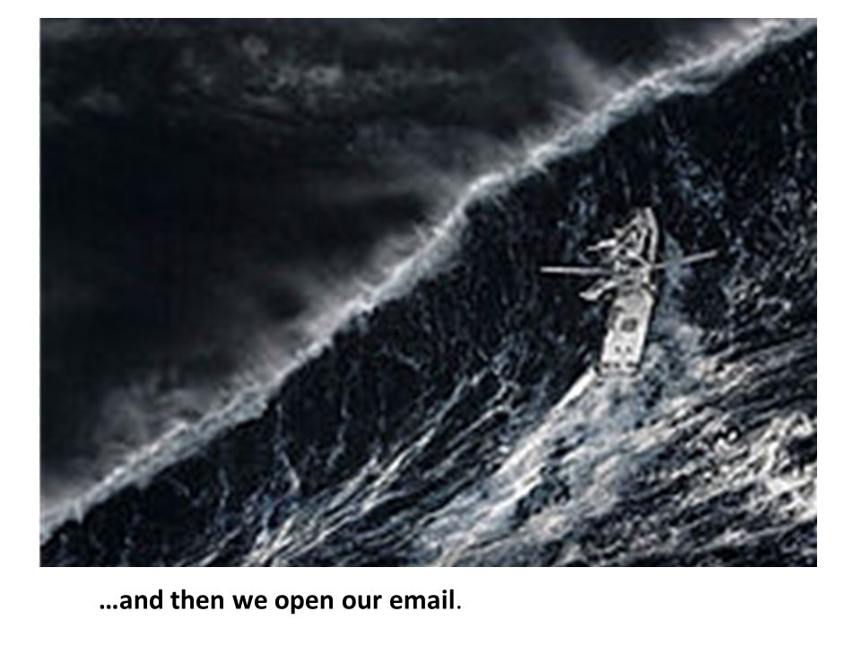 …and then we open our email.