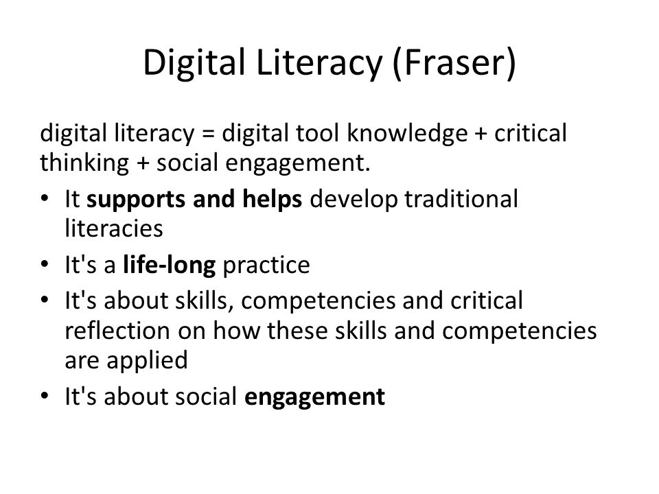 Digital Literacy (Fraser) digital literacy = digital tool knowledge + critical thinking + social engagement.