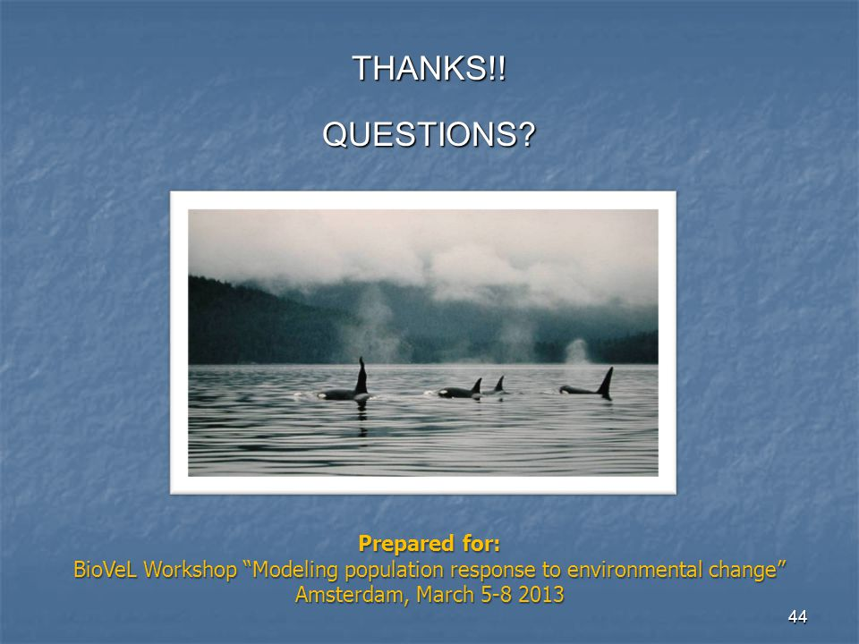 "44 THANKS!!QUESTIONS? Prepared for: BioVeL Workshop ""Modeling population response to environmental change"" Amsterdam, March 5-8 2013"