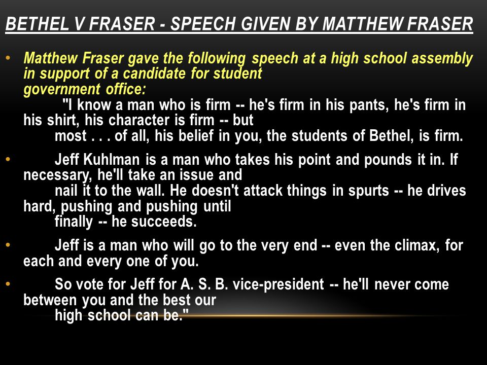 BETHEL V FRASER - SPEECH GIVEN BY MATTHEW FRASER Matthew Fraser gave the following speech at a high school assembly in support of a candidate for student government office: I know a man who is firm -- he s firm in his pants, he s firm in his shirt, his character is firm -- but most...