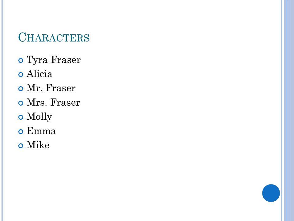 C HARACTERS Tyra Fraser Alicia Mr. Fraser Mrs. Fraser Molly Emma Mike