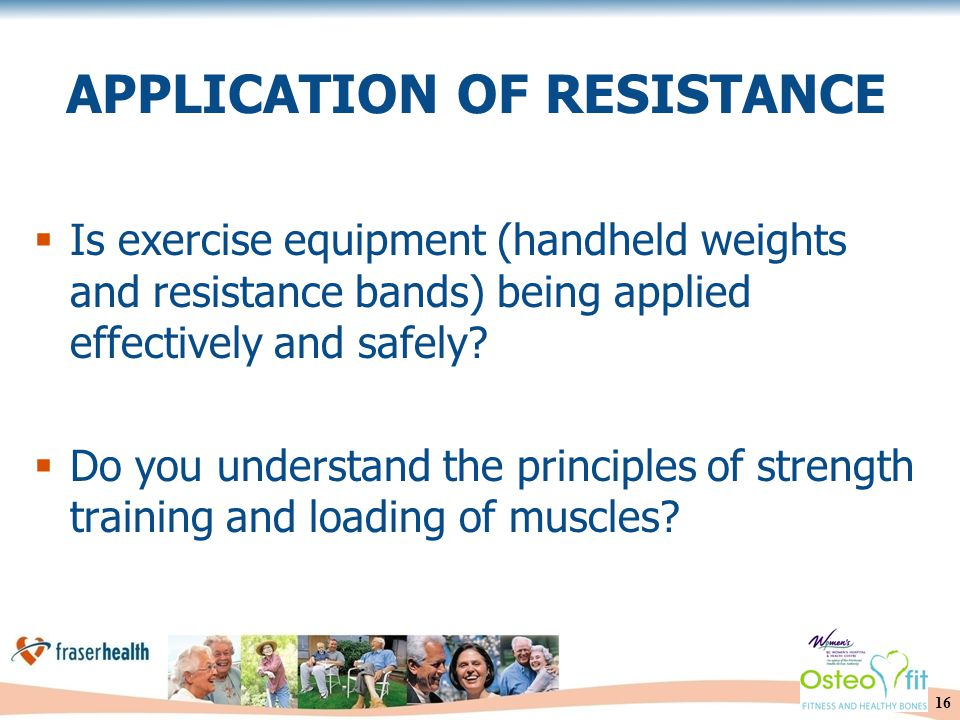 16 APPLICATION OF RESISTANCE  Is exercise equipment (handheld weights and resistance bands) being applied effectively and safely.