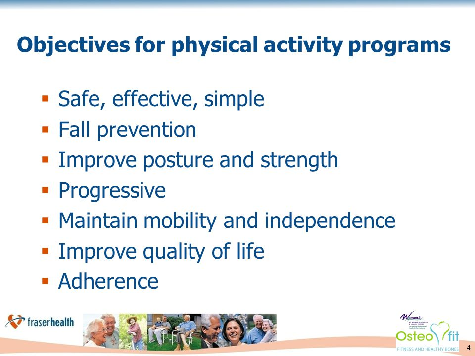 4 Objectives for physical activity programs  Safe, effective, simple  Fall prevention  Improve posture and strength  Progressive  Maintain mobility and independence  Improve quality of life  Adherence