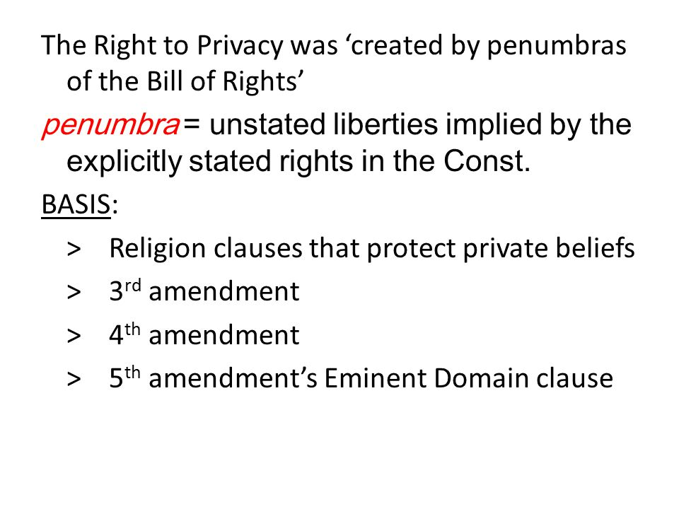 The Right to Privacy was 'created by penumbras of the Bill of Rights' penumbra = unstated liberties implied by the explicitly stated rights in the Const.