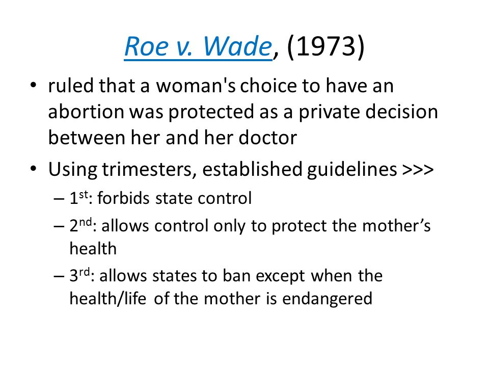 Roe v. Wade, (1973) ruled that a woman's choice to have an abortion was protected as a private decision between her and her doctor Using trimesters, e