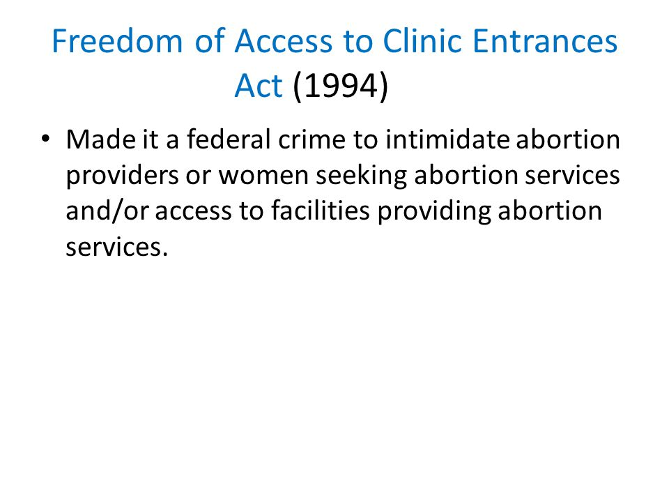 Freedom of Access to Clinic Entrances Act (1994) Made it a federal crime to intimidate abortion providers or women seeking abortion services and/or access to facilities providing abortion services.