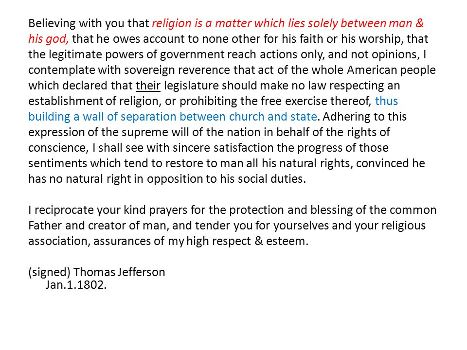 Believing with you that religion is a matter which lies solely between man & his god, that he owes account to none other for his faith or his worship, that the legitimate powers of government reach actions only, and not opinions, I contemplate with sovereign reverence that act of the whole American people which declared that their legislature should make no law respecting an establishment of religion, or prohibiting the free exercise thereof, thus building a wall of separation between church and state.