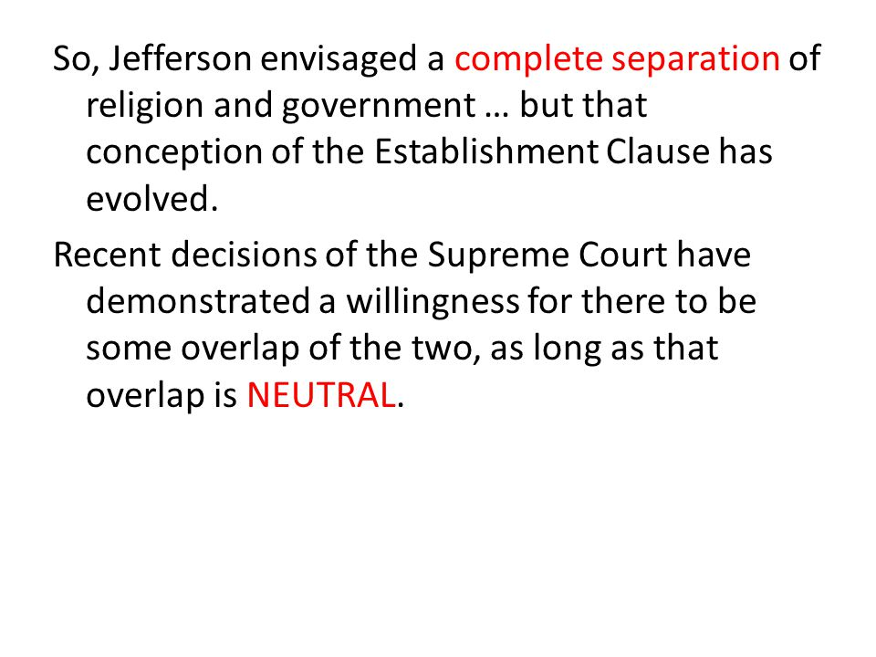 So, Jefferson envisaged a complete separation of religion and government … but that conception of the Establishment Clause has evolved. Recent decisio