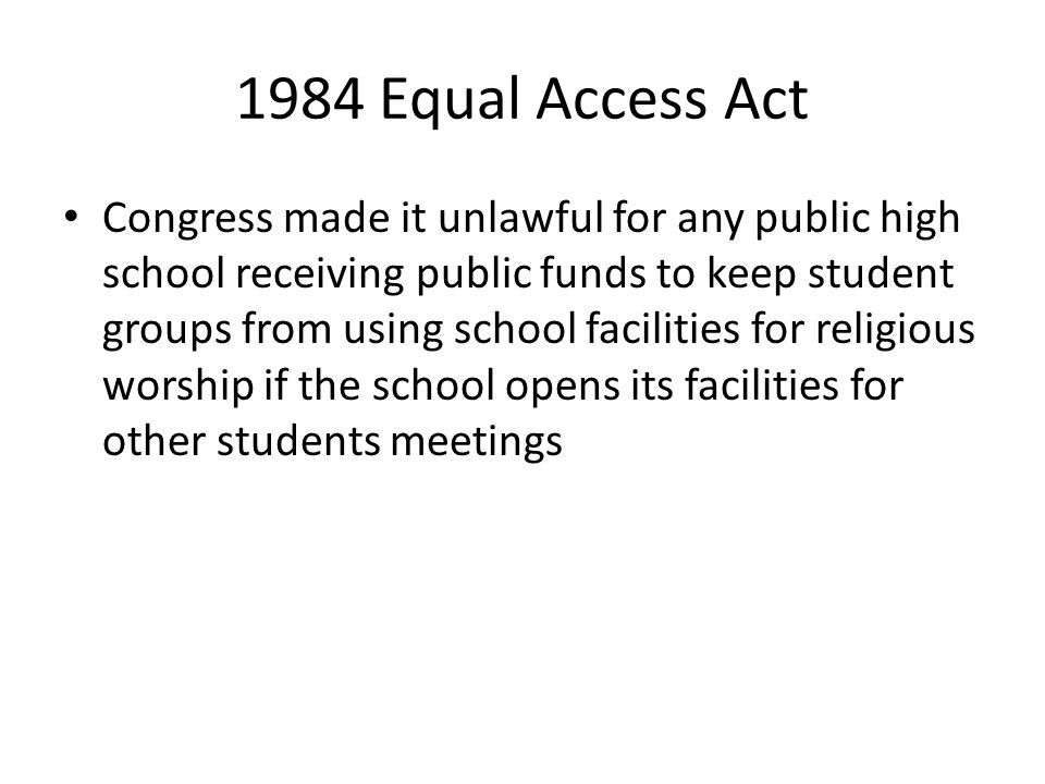 1984 Equal Access Act Congress made it unlawful for any public high school receiving public funds to keep student groups from using school facilities for religious worship if the school opens its facilities for other students meetings