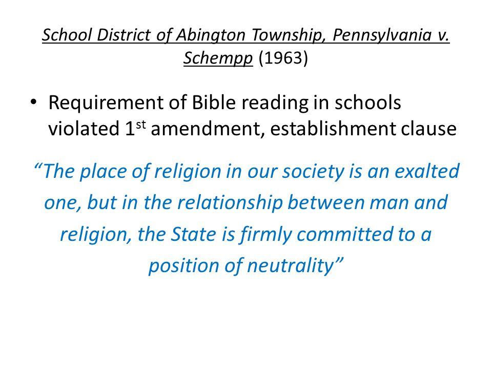 School District of Abington Township, Pennsylvania v. Schempp (1963) Requirement of Bible reading in schools violated 1 st amendment, establishment cl