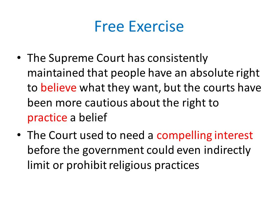 Free Exercise The Supreme Court has consistently maintained that people have an absolute right to believe what they want, but the courts have been mor