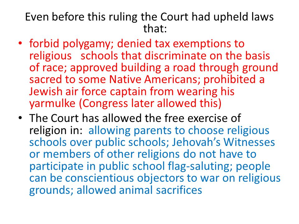 Even before this ruling the Court had upheld laws that: forbid polygamy; denied tax exemptions to religious schools that discriminate on the basis of race; approved building a road through ground sacred to some Native Americans; prohibited a Jewish air force captain from wearing his yarmulke (Congress later allowed this) The Court has allowed the free exercise of religion in: allowing parents to choose religious schools over public schools; Jehovah's Witnesses or members of other religions do not have to participate in public school flag-saluting; people can be conscientious objectors to war on religious grounds; allowed animal sacrifices