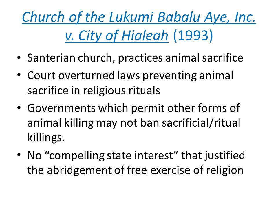 Church of the Lukumi Babalu Aye, Inc. v. City of Hialeah (1993) Santerian church, practices animal sacrifice Court overturned laws preventing animal s