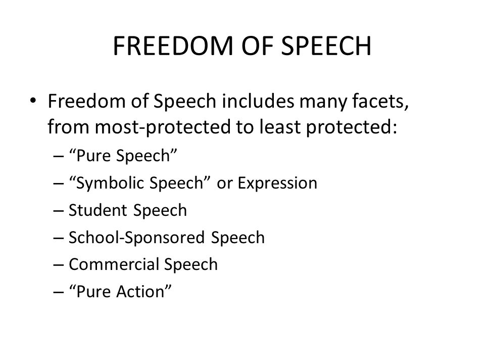 FREEDOM OF SPEECH Freedom of Speech includes many facets, from most-protected to least protected: – Pure Speech – Symbolic Speech or Expression – Student Speech – School-Sponsored Speech – Commercial Speech – Pure Action