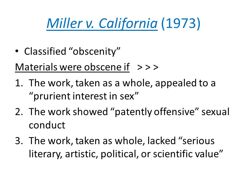 """Miller v. California (1973) Classified """"obscenity"""" Materials were obscene if > > > 1.The work, taken as a whole, appealed to a """"prurient interest in s"""