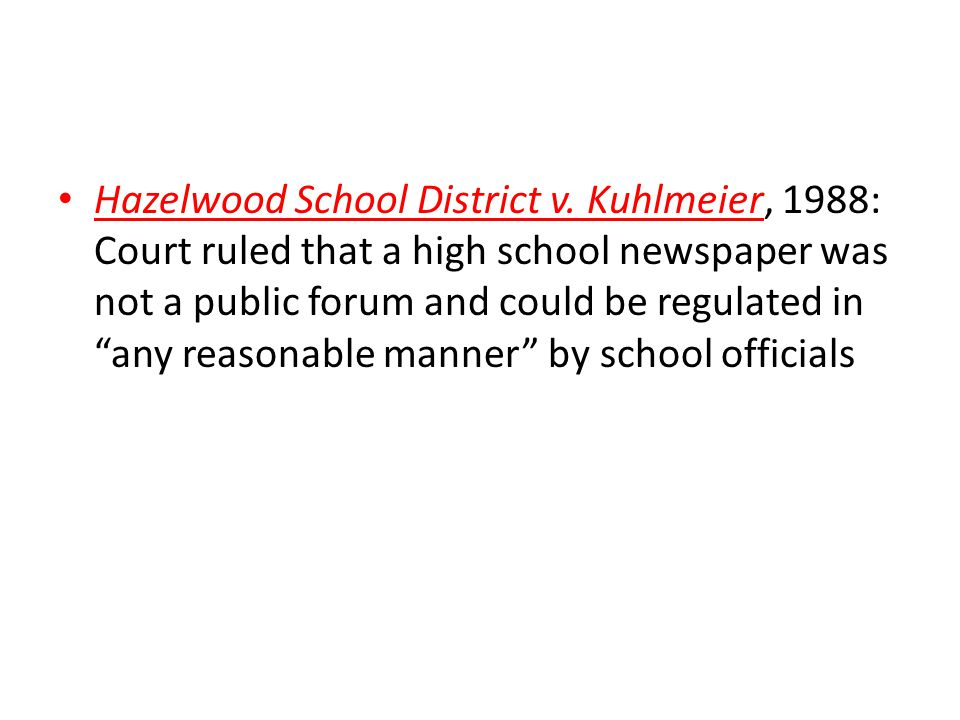 """Hazelwood School District v. Kuhlmeier, 1988: Court ruled that a high school newspaper was not a public forum and could be regulated in """"any reasonabl"""