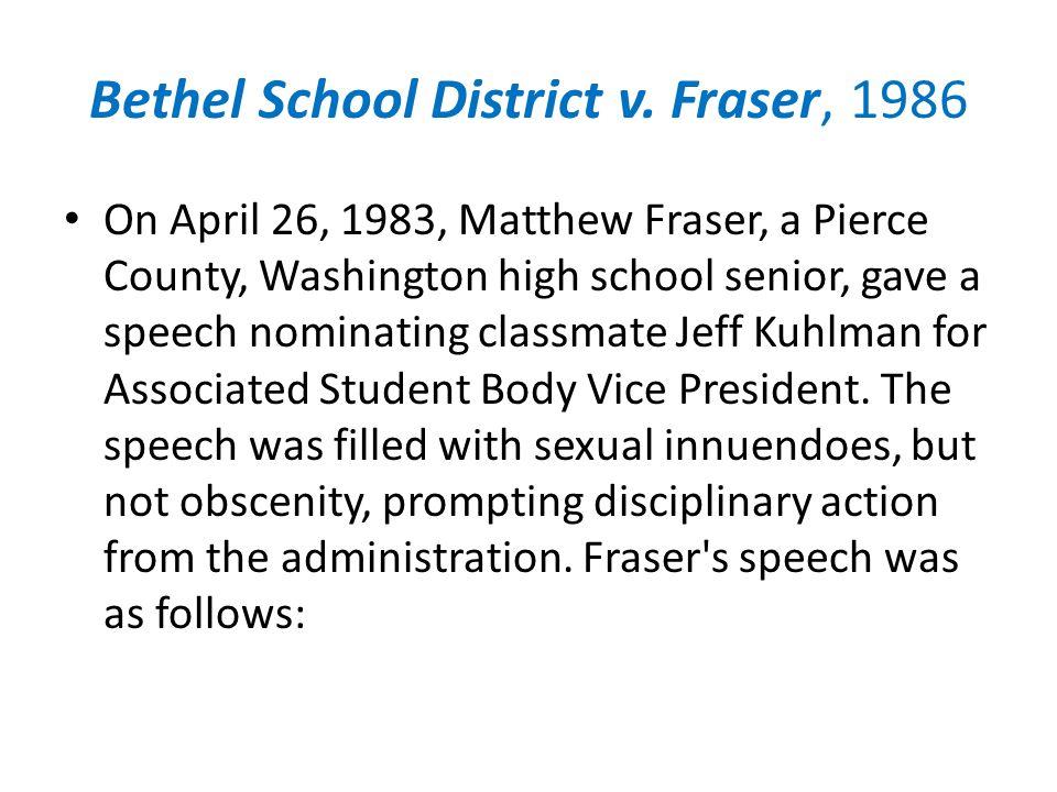 Bethel School District v. Fraser, 1986 On April 26, 1983, Matthew Fraser, a Pierce County, Washington high school senior, gave a speech nominating cla