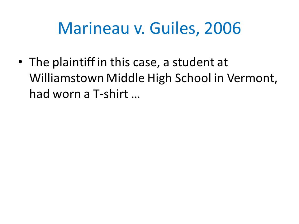 Marineau v. Guiles, 2006 The plaintiff in this case, a student at Williamstown Middle High School in Vermont, had worn a T-shirt …