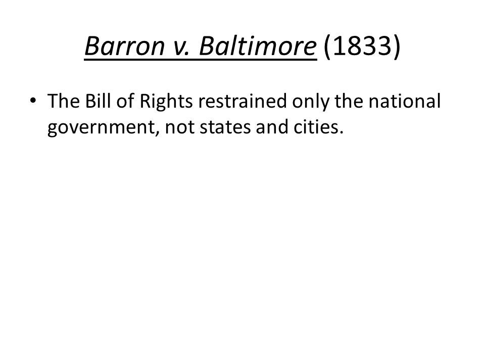 Barron v. Baltimore (1833) The Bill of Rights restrained only the national government, not states and cities.