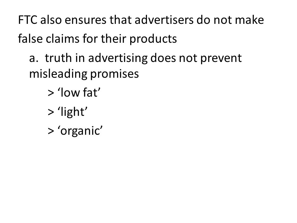 FTC also ensures that advertisers do not make false claims for their products a. truth in advertising does not prevent misleading promises > 'low fat'