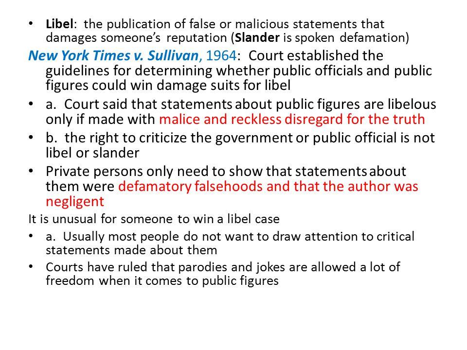 Libel: the publication of false or malicious statements that damages someone's reputation (Slander is spoken defamation) New York Times v. Sullivan, 1