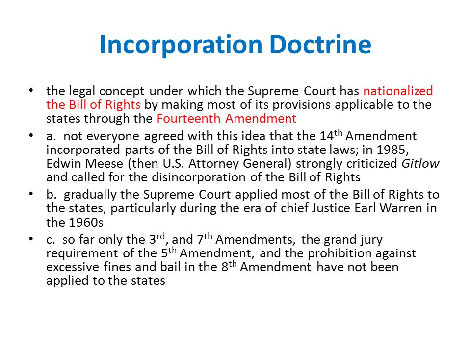 Incorporation Doctrine the legal concept under which the Supreme Court has nationalized the Bill of Rights by making most of its provisions applicable