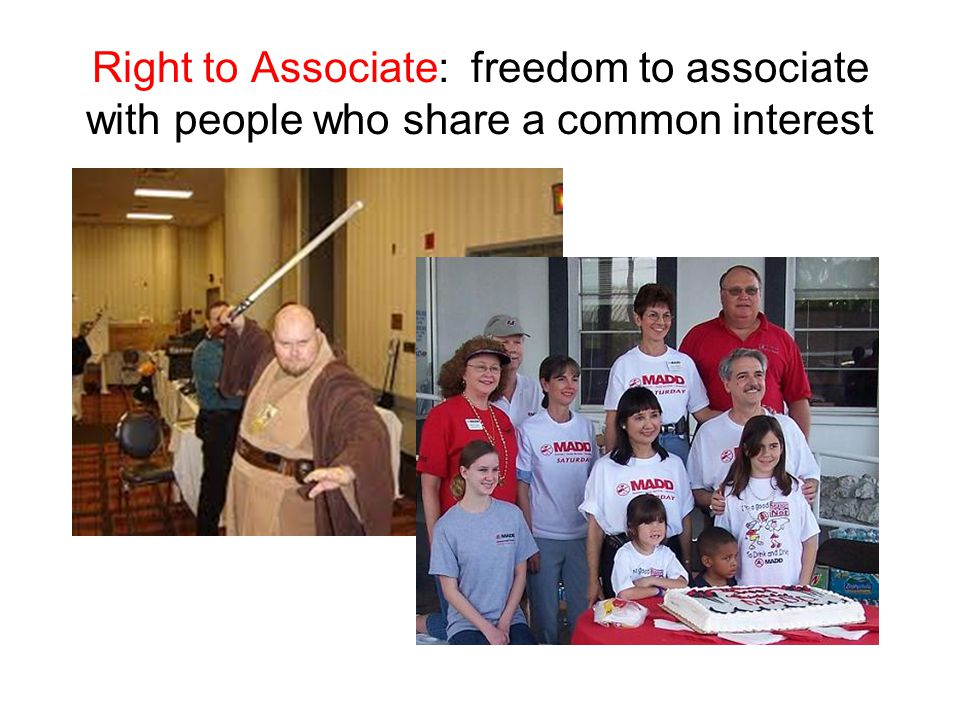 Right to Associate: freedom to associate with people who share a common interest