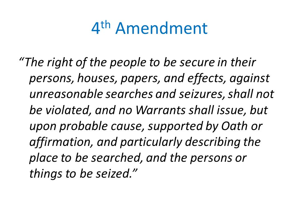 4 th Amendment The right of the people to be secure in their persons, houses, papers, and effects, against unreasonable searches and seizures, shall not be violated, and no Warrants shall issue, but upon probable cause, supported by Oath or affirmation, and particularly describing the place to be searched, and the persons or things to be seized.