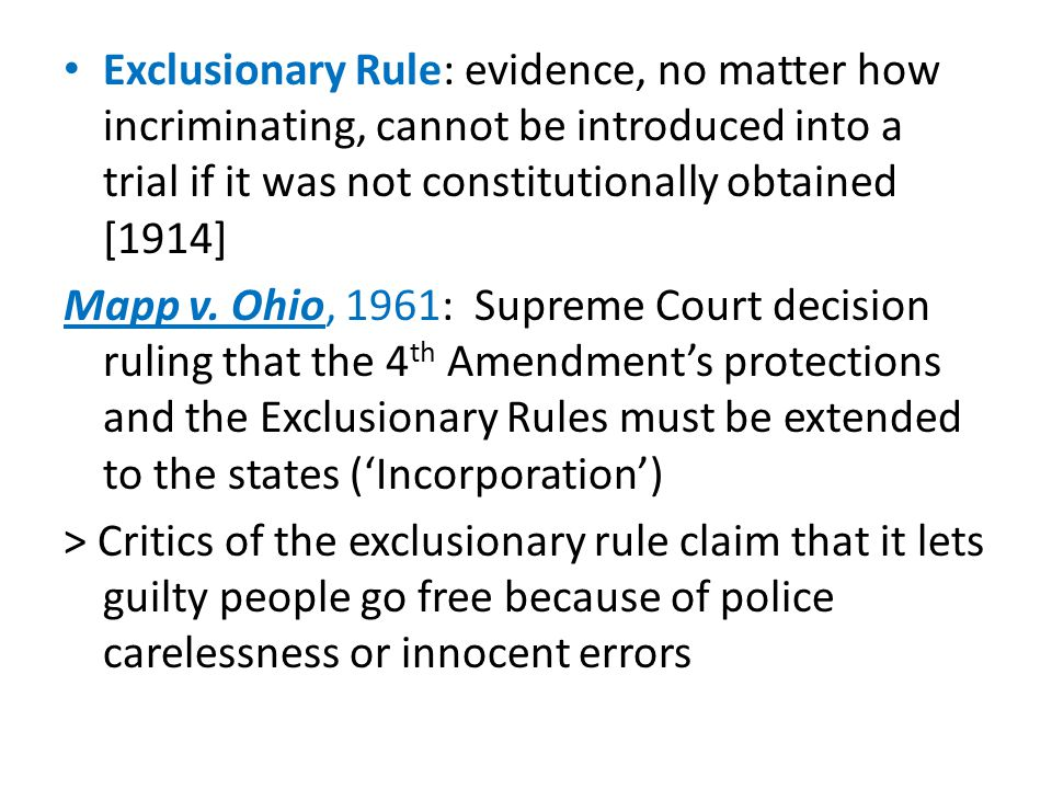 Exclusionary Rule: evidence, no matter how incriminating, cannot be introduced into a trial if it was not constitutionally obtained [1914] Mapp v. Ohi