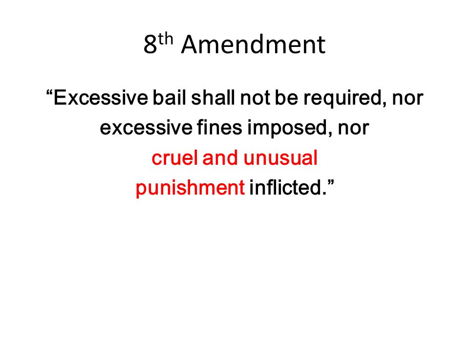 """8 th Amendment """"Excessive bail shall not be required, nor excessive fines imposed, nor cruel and unusual punishment inflicted."""""""