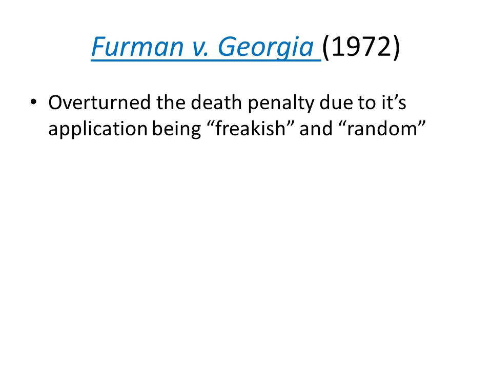 """Furman v. Georgia (1972) Overturned the death penalty due to it's application being """"freakish"""" and """"random"""""""