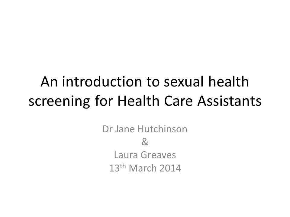 An introduction to sexual health screening for Health Care Assistants Dr Jane Hutchinson & Laura Greaves 13 th March 2014