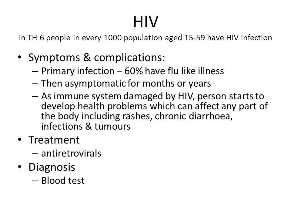 HIV In TH 6 people in every 1000 population aged 15-59 have HIV infection Symptoms & complications: – Primary infection – 60% have flu like illness –