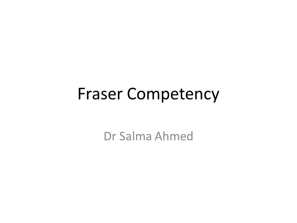 Fraser Competency Dr Salma Ahmed