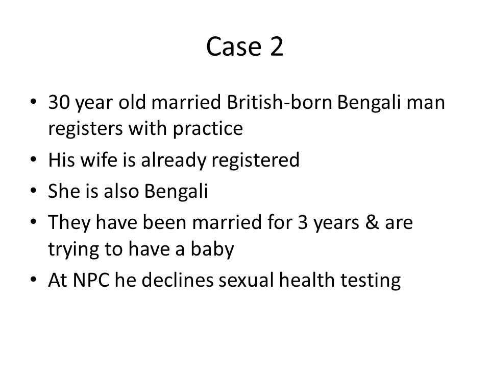 Case 2 30 year old married British-born Bengali man registers with practice His wife is already registered She is also Bengali They have been married