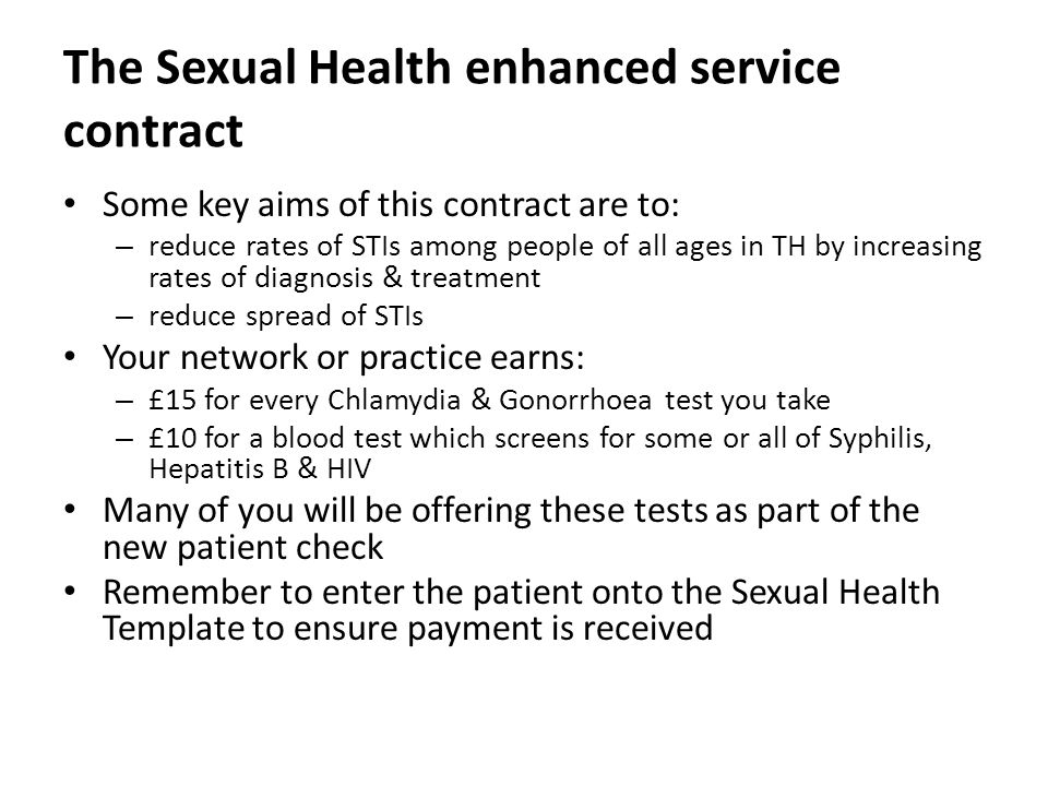 The Sexual Health enhanced service contract Some key aims of this contract are to: – reduce rates of STIs among people of all ages in TH by increasing