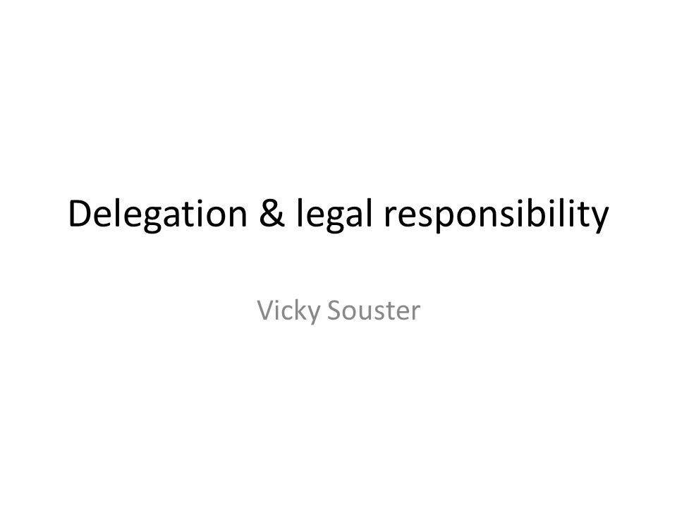 Delegation & legal responsibility Vicky Souster