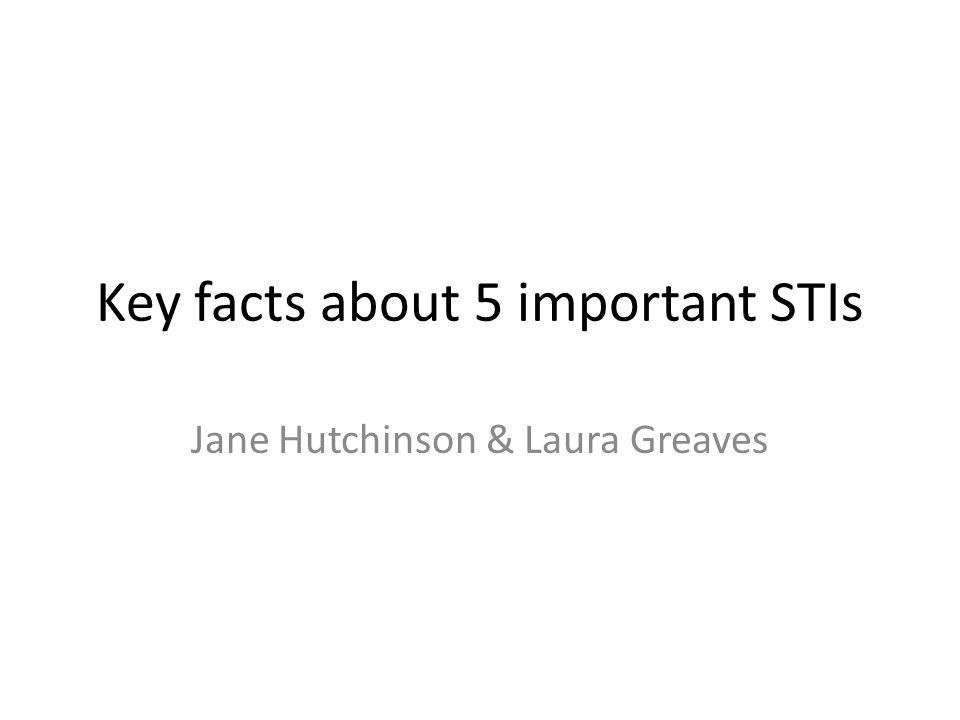 Key facts about 5 important STIs Jane Hutchinson & Laura Greaves