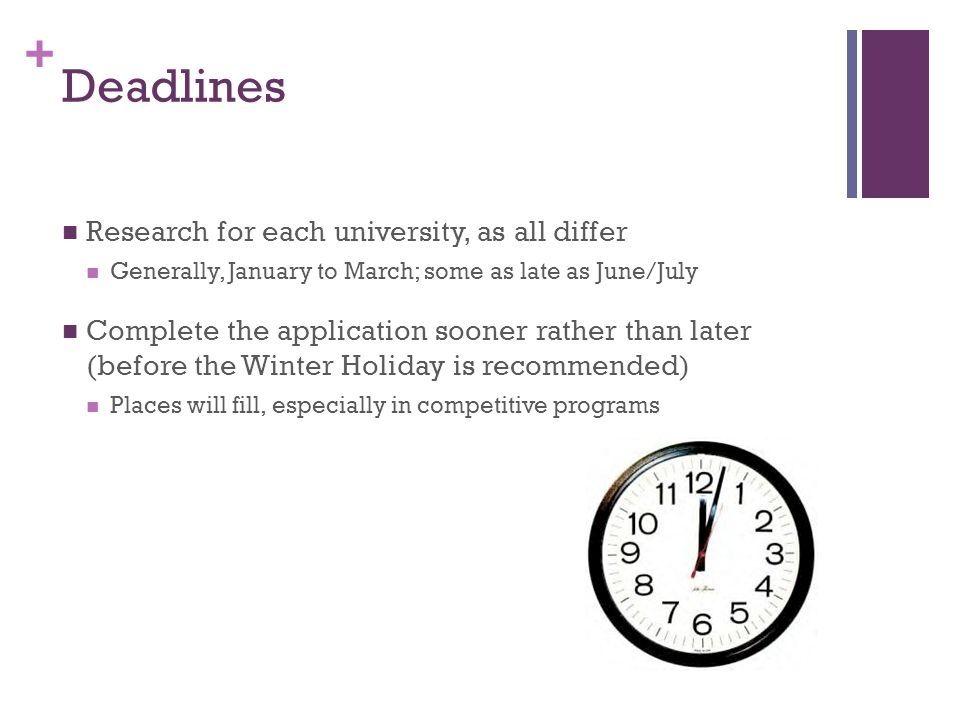 + Deadlines Research for each university, as all differ Generally, January to March; some as late as June/July Complete the application sooner rather than later (before the Winter Holiday is recommended) Places will fill, especially in competitive programs