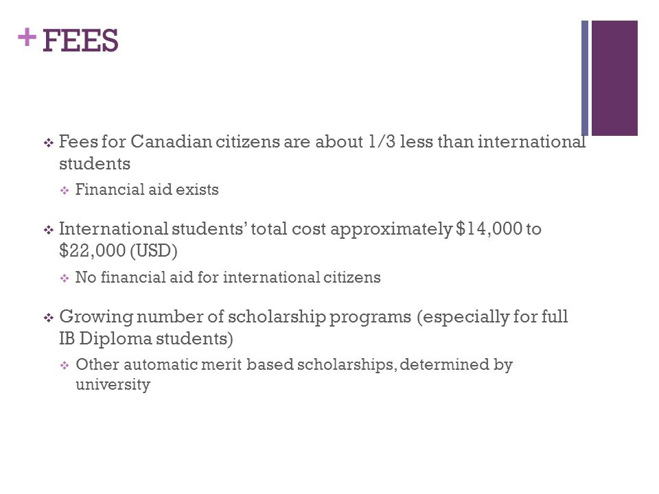+ FEES  Fees for Canadian citizens are about 1/3 less than international students  Financial aid exists  International students' total cost approximately $14,000 to $22,000 (USD)  No financial aid for international citizens  Growing number of scholarship programs (especially for full IB Diploma students)  Other automatic merit based scholarships, determined by university