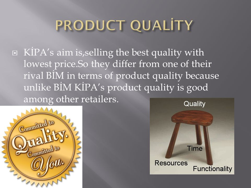  KİPA's aim is,selling the best quality with lowest price.So they differ from one of their rival BİM in terms of product quality because unlike BİM KİPA's product quality is good among other retailers.