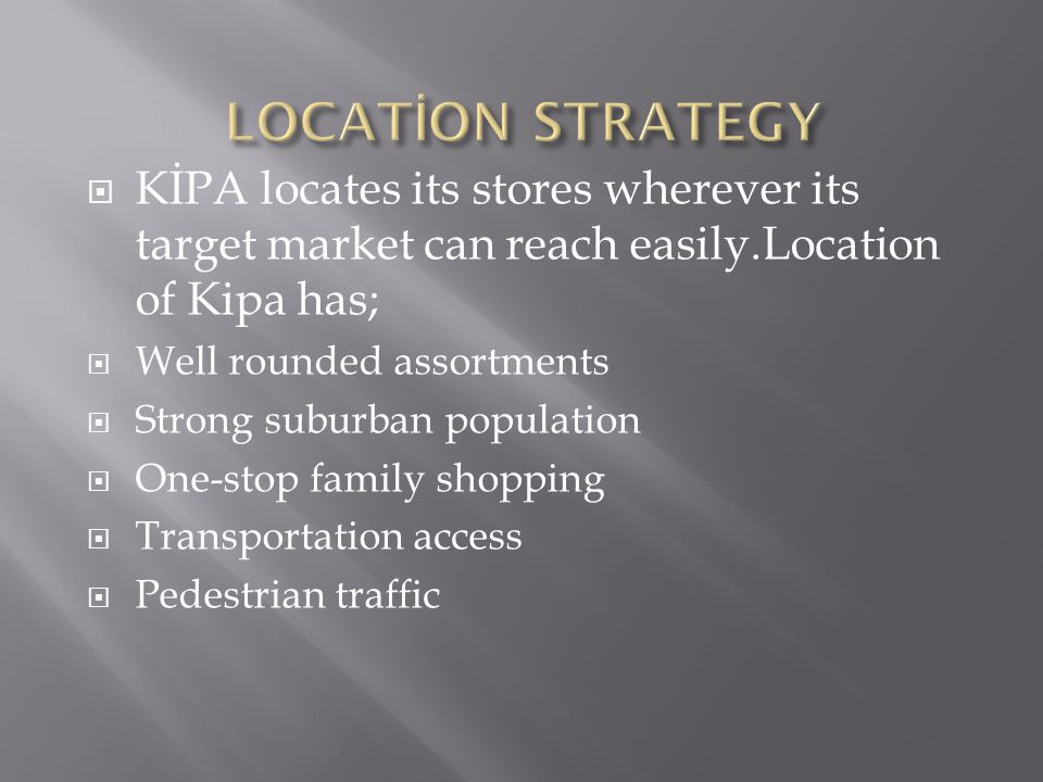  KİPA locates its stores wherever its target market can reach easily.Location of Kipa has;  Well rounded assortments  Strong suburban population  One-stop family shopping  Transportation access  Pedestrian traffic