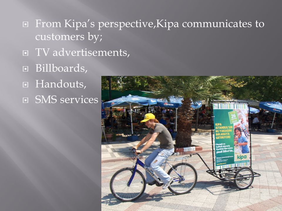  From Kipa's perspective,Kipa communicates to customers by;  TV advertisements,  Billboards,  Handouts,  SMS services